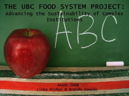 THE UBC FOOD SYSTEM PROJECT: Advancing the Sustainability of Complex Institutions AASHE 2008 Liska Richer & Brenda Sawada.
