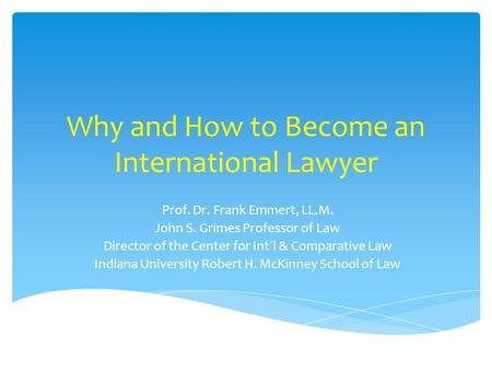 Why and How to Become an International Lawyer Prof. Dr. Frank Emmert, LL.M. John S. Grimes Professor of Law Director of the Center for Int´l & Comparative.