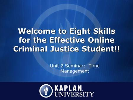 Welcome to Eight Skills for the Effective Online Criminal Justice Student!! Unit 2 Seminar: Time Management.