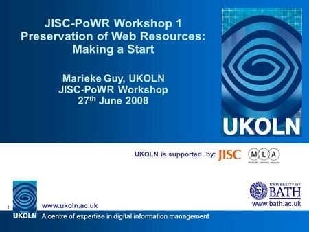 A centre of expertise in digital information management www.ukoln.ac.uk www.bath.ac.uk 1 UKOLN is supported by: JISC-PoWR Workshop 1 Preservation of Web.