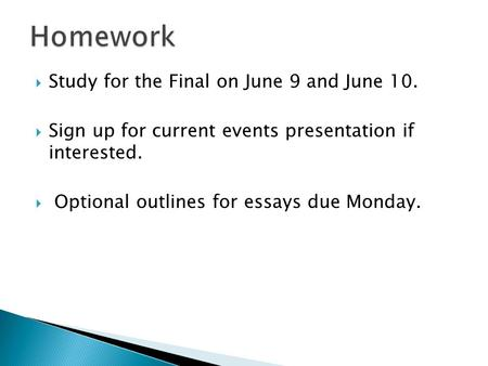  Study for the Final on June 9 and June 10.  Sign up for current events presentation if interested.  Optional outlines for essays due Monday.