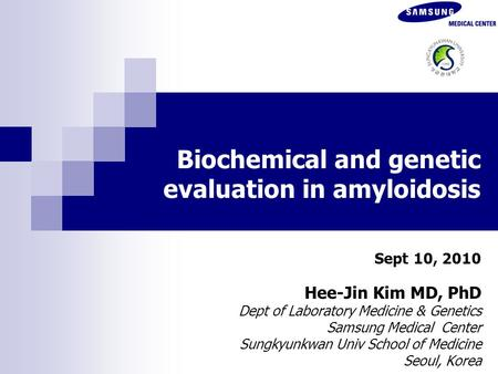 Biochemical and genetic evaluation in amyloidosis Sept 10, 2010 Hee-Jin Kim MD, PhD Dept of Laboratory Medicine & Genetics Samsung Medical Center Sungkyunkwan.