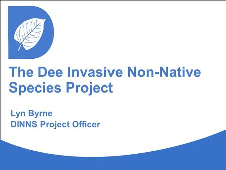 The Dee Invasive Non-Native Species Project Lyn Byrne DINNS Project Officer.