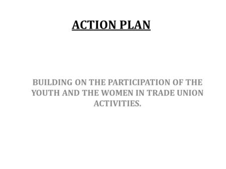 ACTION PLAN BUILDING ON THE PARTICIPATION OF THE YOUTH AND THE WOMEN IN TRADE UNION ACTIVITIES.