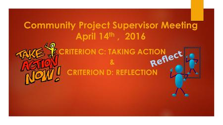 Community Project Supervisor Meeting April 14 th, 2016 CRITERION C: TAKING ACTION & CRITERION D: REFLECTION.