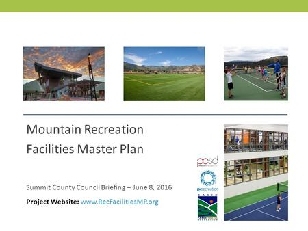 MOUNTAIN RECREATION FACILITIES MASTER PLAN Mountain Recreation Facilities Master Plan Summit County Council Briefing – June 8, 2016 Project Website: www.RecFacilitiesMP.org.