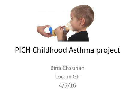 PICH Childhood Asthma project Bina Chauhan Locum GP 4/5/16.