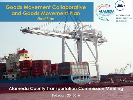 GOODS MOVEMENT COLLABORATIVE AND GOODS MOVEMENT PLAN 1 Goods Movement Collaborative and Goods Movement Plan Final Plan Alameda County Transportation Commission.