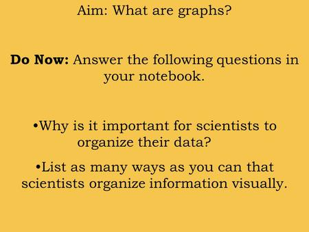 Aim: What are graphs? Do Now: Answer the following questions in your notebook. Why is it important for scientists to organize their data? List as many.