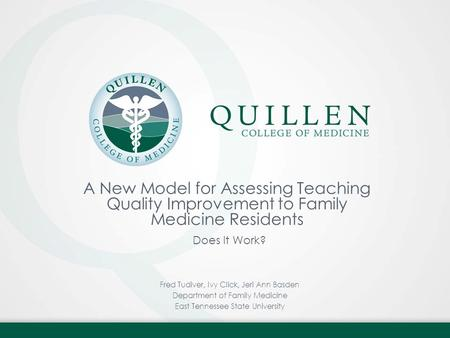 A New Model for Assessing Teaching Quality Improvement to Family Medicine Residents Does It Work? Fred Tudiver, Ivy Click, Jeri Ann Basden Department of.
