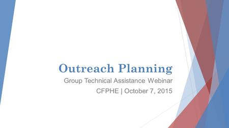 Outreach Planning Group Technical Assistance Webinar CFPHE | October 7, 2015.