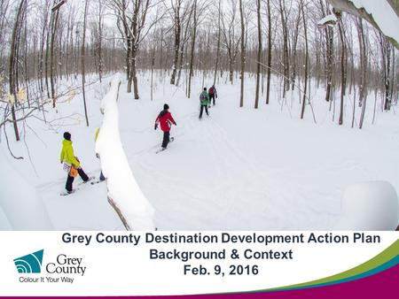 Grey County Destination Development Action Plan Background & Context Feb. 9, 2016.