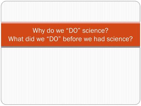"Why do we ""DO"" science? What did we ""DO"" before we had science?"