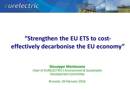 """Strengthen the EU ETS to cost- effectively decarbonise the EU economy"" Giuseppe Montesano Chair of EURELECTRIC's Environment & Sustainable Development."
