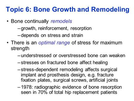 Topic 6: Bone Growth and Remodeling Bone continually remodels –growth, reinforcement, resorption –depends on stress and strain There is an optimal range.