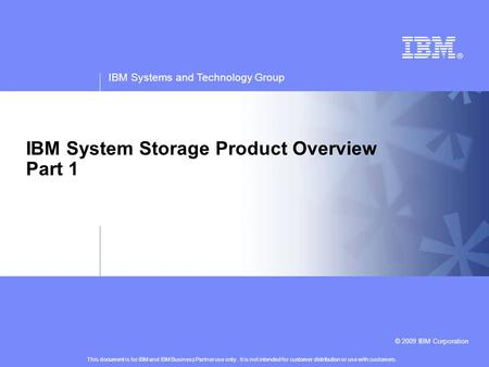 IBM Systems and Technology Group © 2009 IBM Corporation IBM System Storage Product Overview Part 1 This document is for IBM and IBM Business Partner use.