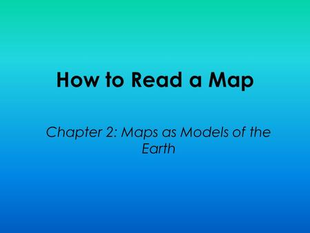 How to Read a Map Chapter 2: Maps as Models of the Earth.
