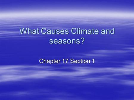 What Causes Climate and seasons? Chapter 17 Section 1.