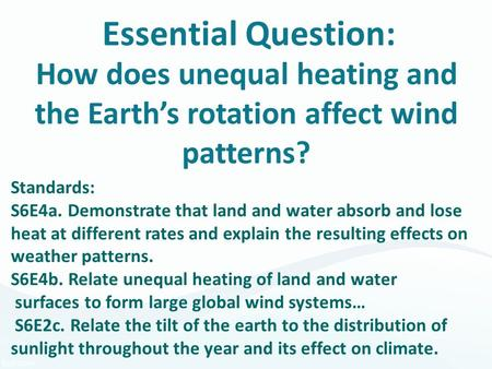 Essential Question: How does unequal heating and the Earth's rotation affect wind patterns? Standards: S6E4a. Demonstrate that land and water absorb and.