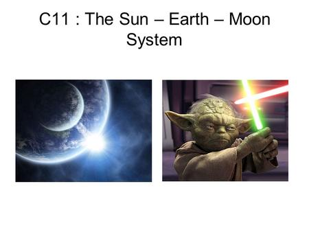 C11 : The Sun – Earth – Moon System. Project Choose a planet, moon, star, asteroid, galaxy to research. Describe : size (how many times bigger or smaller.