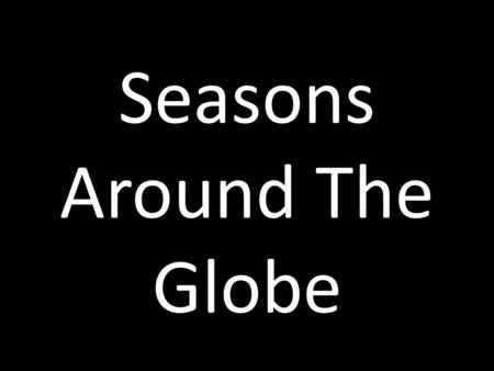 Seasons Around The Globe. Seasons Because the Earth's axis is tilted, our planet is in different positions during the year. This is why we have four seasons.