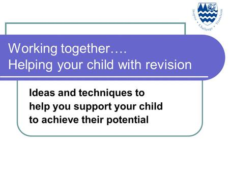 Working together…. Helping your child with revision Ideas and techniques to help you support your child to achieve their potential.
