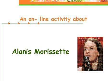 An on- line activity about Alanis Morissette. General instructions Open a Word document. Save it as Alanis Morissette(your name) e.g.: Alanis Morissette.