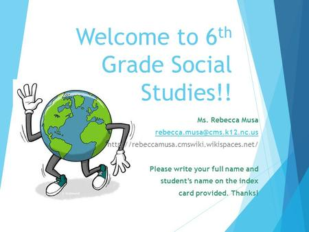 Welcome to 6 th Grade Social Studies!! Ms. Rebecca Musa  Please write your full name.