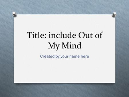 Title: include Out of My Mind Created by your name here.