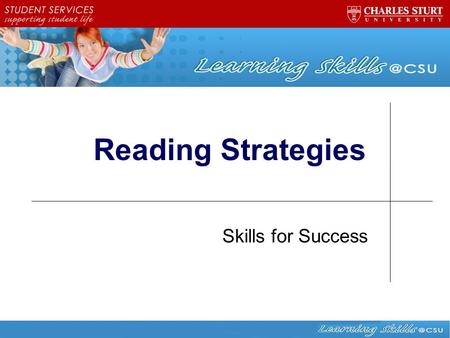 Reading Strategies Skills for Success. Learning outcomes for this workshop 1.Recognise the reasons for reading widely at university 2.Identify appropriate.