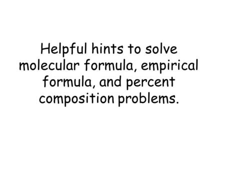 Helpful hints to solve molecular formula, empirical formula, and percent composition problems.