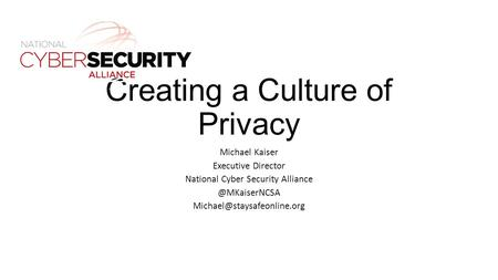 Creating a Culture of Privacy Michael Kaiser Executive Director National Cyber Security