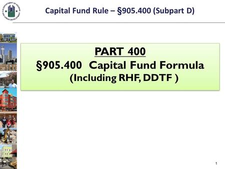Capital Fund Rule – §905.400 (Subpart D) PART 400 §905.400 Capital Fund Formula (Including RHF, DDTF ) PART 400 §905.400 Capital Fund Formula (Including.