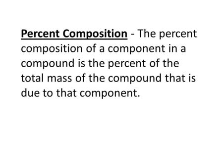 Percent Composition - The percent composition of a component in a compound is the percent of the total mass of the compound that is due to that component.