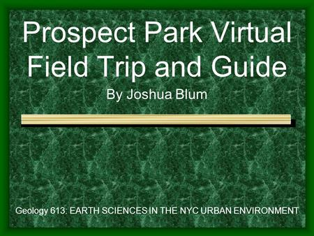 Prospect Park Virtual Field Trip and Guide By Joshua Blum Geology 613: EARTH SCIENCES IN THE NYC URBAN ENVIRONMENT.