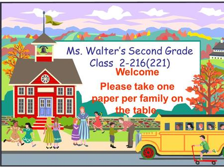 Ms. Walter's Second Grade Class 2-216(221) Welcome Please take one paper per family on the table.