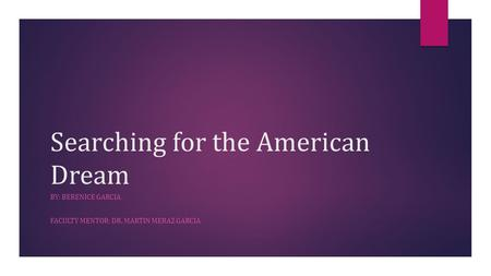 Searching for the American Dream BY: BERENICE GARCIA FACULTY MENTOR: DR. MARTIN MERAZ GARCIA.