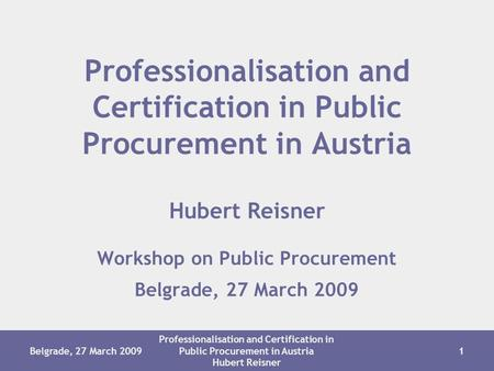 Belgrade, 27 March 2009 Professionalisation and Certification in Public Procurement in Austria Hubert Reisner 1 Workshop on Public Procurement Belgrade,