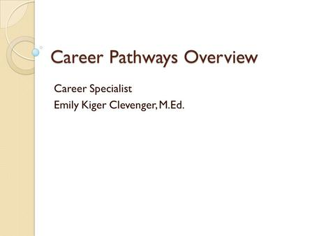 Career Pathways Overview Career Specialist Emily Kiger Clevenger, M.Ed.
