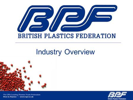 Industry Overview. Material Processed - 4.8 million tonnes Plastics materials produced - 2.5 million tonnes Processor sales turnover - £13.1 billion Value.