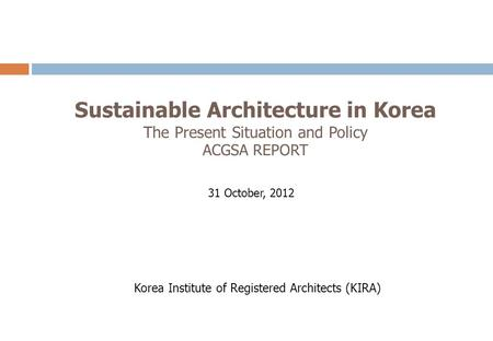 Sustainable Architecture in Korea The Present Situation and Policy ACGSA REPORT 31 October, 2012 Korea Institute of Registered Architects (KIRA)