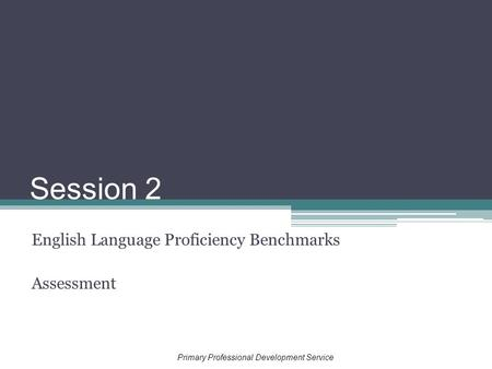 Session 2 English Language Proficiency Benchmarks Assessment Primary Professional Development Service.