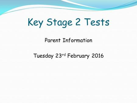 Key Stage 2 Tests Parent Information Tuesday 23 rd February 2016.