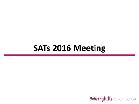 SATs 2016 Meeting. What are the SATs SATs stands for: Statutory Assessment Tasks and Tests The tests are taken Nationally at the end of KS2 The children.