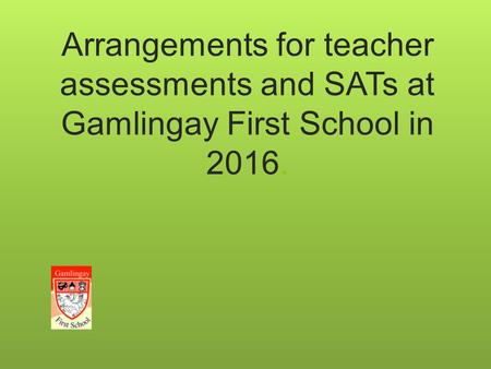 Arrangements for teacher assessments and SATs at Gamlingay First School in 2016.