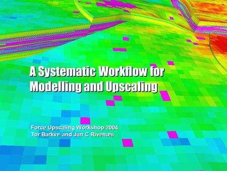 A Systematic Workflow for Modelling and Upscaling Force Upscaling Workshop 2004 Tor Barkve and Jan C Rivenæs Force Upscaling Workshop 2004 Tor Barkve and.