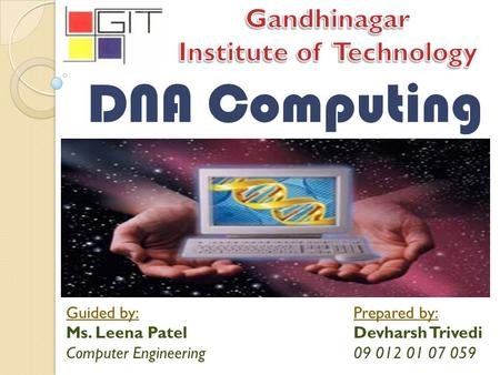 DNA Computing Guided by: Ms. Leena Patel Computer Engineering Prepared by: Devharsh Trivedi 09 012 01 07 059.