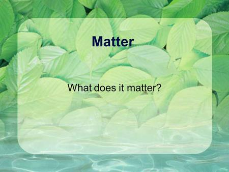 Matter What does it matter? What is matter? Has mass (amount of atoms) Has volume (amount of space) Made from atoms Has chemical and physical properties.