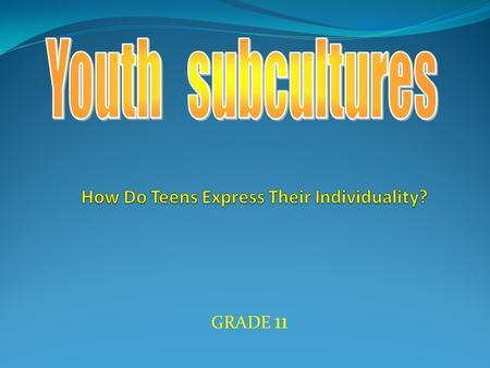 GRADE 11.  Where do different subcultures come from?  Why do teens choose a subculture?  What are the ways of expression?  What are the positive and.