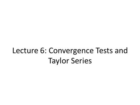 Lecture 6: Convergence Tests and Taylor Series. Part I: Convergence Tests.